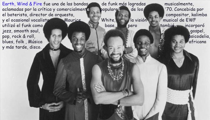 Earth, Wind & Fire fue una de las bandas de funk más logradas musicalmente, aclamadas por la crítica y comercialmente populares de los '70. Concebida por el baterista, director de orquesta, compositor, kalimba y el ocasional vocalista Maurice White, la visión musical de EWF utilizó el funk como base, pero también incorporó jazz, smooth soul, gospel, pop, rock & roll, psicodelia, blues, folk , Música africana y más tarde, disco.